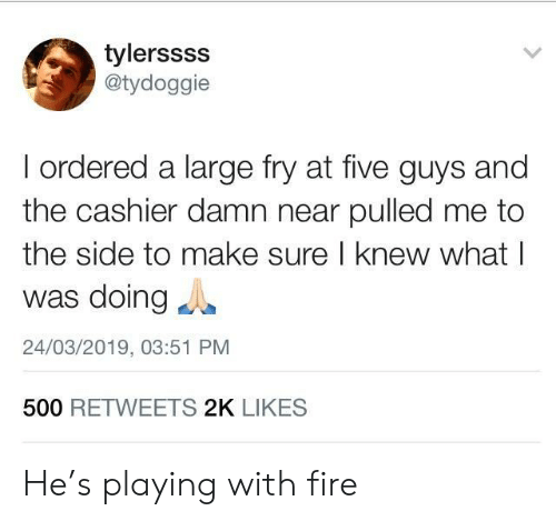 Fire, Five Guys, and Make: tylerssss  @tydoggie  I ordered a large fry at five guys and  the cashier damn near pulled me to  the side to make sure I knew what l  was doingg  24/03/2019, 03:51 PM  500 RETWEETS 2K LIKES He's playing with fire