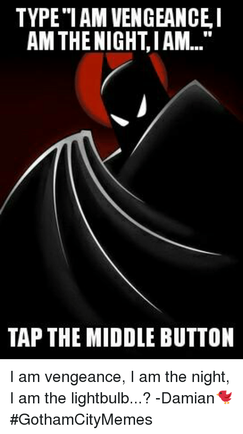 """The Middle, Comics, and Tap: TYPE """"IAM VENGEANCEI  AM THE NIGHT,IAM...""""  TAP THE MIDDLE BUTTON I am vengeance, I am the night, I am the lightbulb...? -Damian🐦  #GothamCityMemes"""