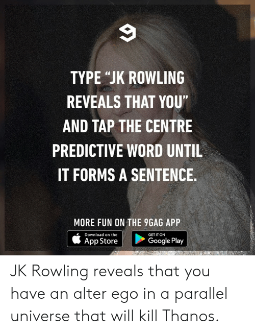 "9gag, Dank, and Google: TYPE ""JK ROWLING  REVEALS THAT YOU""  AND TAP THE CENTRE  PREDICTIVE WORD UNTIL  IT FORMS A SENTENCE  MORE FUN ON THE 9GAG APP  Download on the  GET IT ON  App Store  Google Play JK Rowling reveals that you have an alter ego in a parallel universe that will kill Thanos."