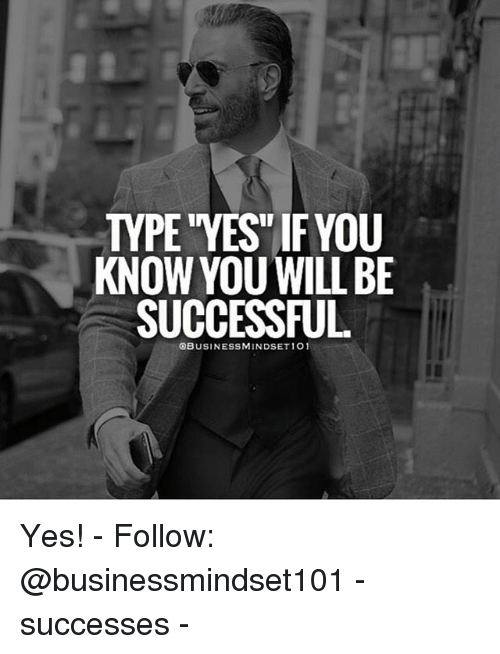 """Memes, 🤖, and Yes: TYPE """"YES IF YOU  KNOW YOUWILL BE  SUCCESSFUL  BUSINESSMINDSET1O1 Yes! - Follow: @businessmindset101 - successes -"""