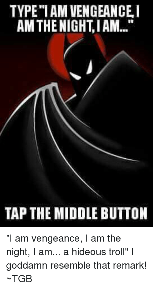 """Memes, Troll, and Trolling: TYPE""""I AM VENGEANCE I  AMTHE NIGHT IAM  TAP THE MIDDLE BUTTON """"I am vengeance, I am the night, I am... a hideous troll""""  I goddamn resemble that remark! ~TGB"""