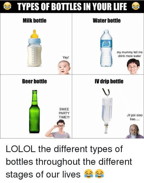 Beer, Life, and Memes: TYPES OF BOTTLES IN YOUR LIFE  Milk bottle  Water bottle  my mummy tell me  drink more water  Yay!  Beer bottle  IV drip bottle  SWEE  PARTY  Jit pai siao  TIME!!!  liao LOLOL the different types of bottles throughout the different stages of our lives 😂😂