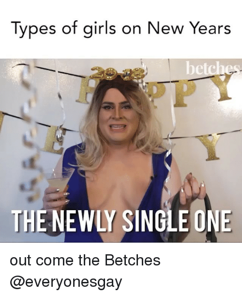 Girls, Girl Memes, and Single: Types of girls on New Years  De  THE NEWLY SINGLE ONE out come the Betches @everyonesgay
