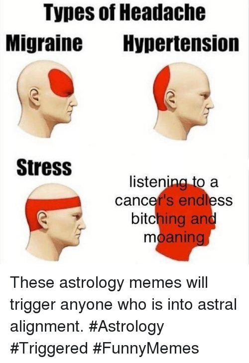Memes, Astrology, and Migraine: Types of Headache  Migraine Hypertension  Stress  listenina to a  cancer's endless  bitching and  mo  aning These astrology memes will trigger anyone who is into astral alignment. #Astrology #Triggered #FunnyMemes