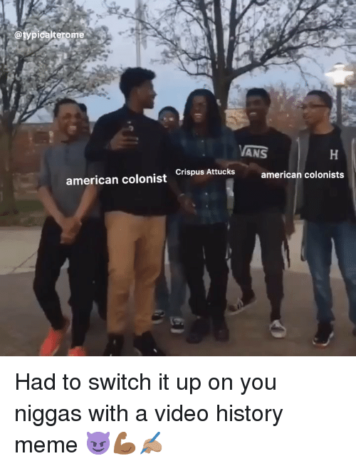 Meme, Memes, and American: @typicalterome  ANS  american colonist ispus Attucks american colonists Had to switch it up on you niggas with a video history meme 😈💪🏾✍🏽