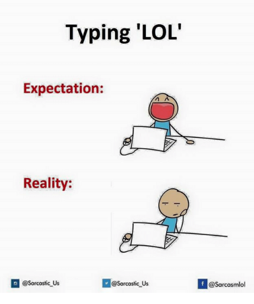 Lol, Reality, and Expectation: Typing 'LOL'  Expectation  Reality:  @@sarcastic us  @sarcastic Us  If @Sarcasmlol