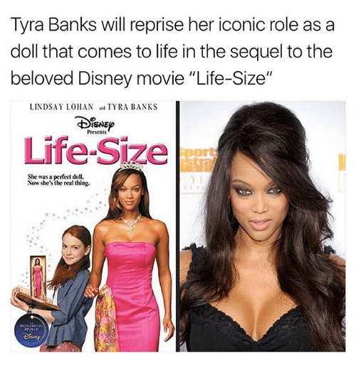 "Disney, Life, and Memes: Tyra Banks will reprise her iconic role as a  doll that comes to life in the sequel tothe  beloved Disney movie ""Life-Size""  LINDSAY LOHAN  TYRA BANKS  ISNEo  Presents  Life-Size  She was a perfect doll.  Now she's the real thing."