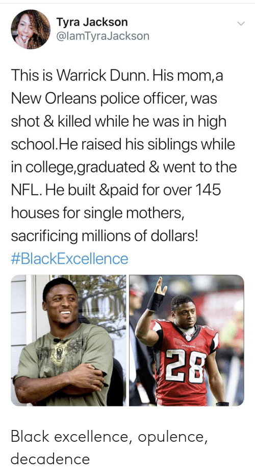 College, Nfl, and Police: Tyra Jackson  @lamTyraJackson  This is Warrick Dunn. His mom,a  New Orleans police officer, was  shot & killed while he was in high  school.He raised his siblings while  in college,graduated & went to the  NFL.He built &paid for over 145  houses for single mothers,  sacrificing millions of dollars!  #BlackExcellence  PALEON  28 Black excellence, opulence, decadence