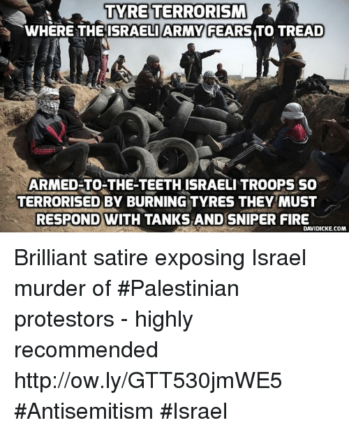 Fire, Memes, and Army: TYRE TERRORISM  WHERE THEISRAELI ARMY FEARS TO TREAD  ARMED TO-THE-TEETHISRAELI TROOPS So  TERRORISED BY BURNING TYRES THEY MUST  RESPOND WITH TANKS AND SNIPER FIRE  DAVIDICKE.COM Brilliant satire exposing Israel murder of #Palestinian protestors - highly recommended  http://ow.ly/GTT530jmWE5 #Antisemitism #Israel