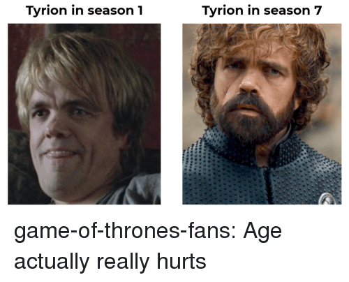 Game of Thrones, Tumblr, and Blog: Tyrion in season1  Tyrion in season 7 game-of-thrones-fans:  Age actually really hurts