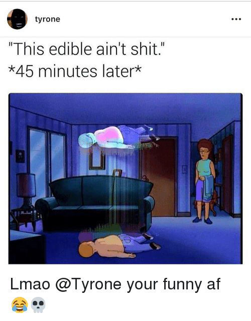 "Af, Funny, and Lmao: tyrone  ""This edible ain't shit.""  *45 minutes later  Li Lmao @Tyrone your funny af 😂💀"