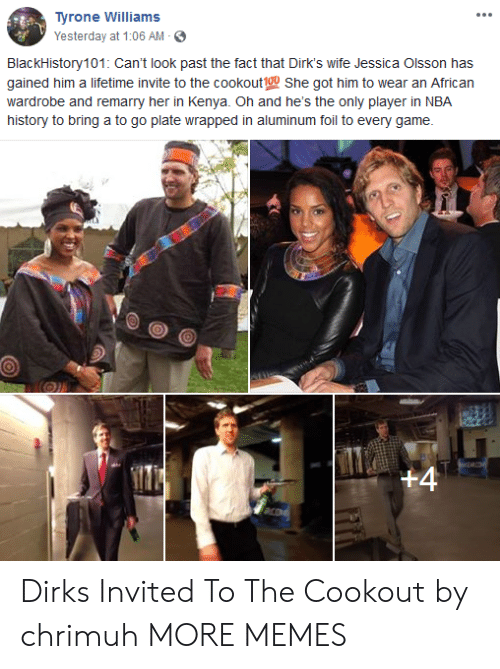 Dank, Jessica Olsson, and Memes: Tyrone Williams  Yesterday at 1:06 AM -  BlackHistory101: Can't look past the fact that Dirk's wife Jessica Olsson has  gained him a lifetime invite to the cookout1ou She got him to wear an African  wardrobe and remarry her in Kenya. Oh and he's the only player in NBA  history to bring a to go plate wrapped in aluminum foil to every game. Dirks Invited To The Cookout by chrimuh MORE MEMES