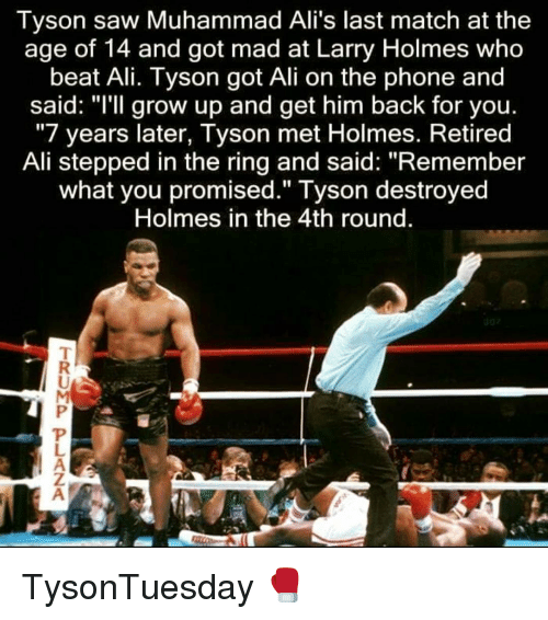 """Ali, Memes, and Phone: Tyson saw Muhammad Ali's last match at thee  age of 14 and got mad at Larry Holmes who  beat Ali. Tyson got Ali on the phone and  said: """"I'll grow up and get him back for you.  """"7 years later, Tyson met Holmes. Retired  Ali stepped in the ring and said: """"Remember  what you promised."""" Tyson destroyed  Holmes in the 4th round TysonTuesday 🥊"""