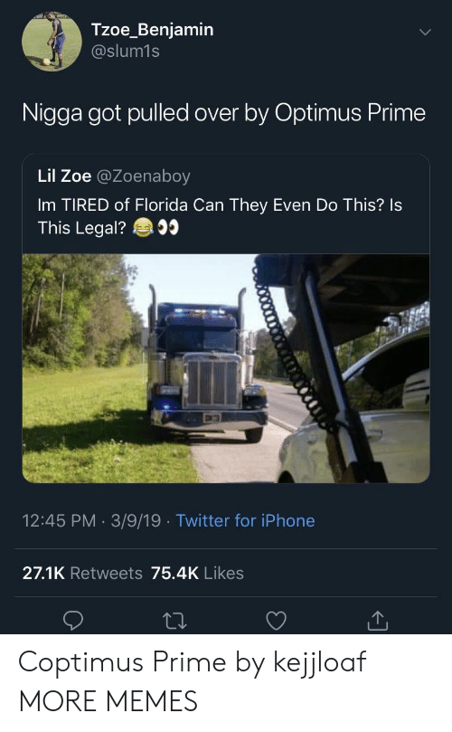 Dank, Iphone, and Memes: Tzoe_Benjamin  @slum1s  Nigga got pulled over by Optimus Prime  Lil Zoe @Zoenaboy  Im TIRED of Florida Can They Even Do This? Is  This Legal?  12:45 PM 3/9/19 Twitter for iPhone  27.1K Retweets 75.4K Likes Coptimus Prime by kejjloaf MORE MEMES