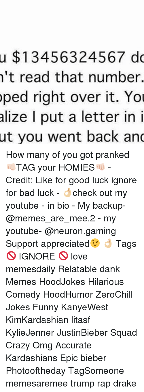 Bad, Crazy, and Dank: u $13456324567 do  n't read that number.  oped right over it. You  alize I put a letter in i  ut you went back and How many of you got pranked 👊🏻TAG your HOMIES👊🏻 - Credit: Like for good luck ignore for bad luck - 👌🏼check out my youtube - in bio - My backup- @memes_are_mee.2 - my youtube- @neuron.gaming Support appreciated😉 👌🏼 Tags 🚫 IGNORE 🚫 love memesdaily Relatable dank Memes HoodJokes Hilarious Comedy HoodHumor ZeroChill Jokes Funny KanyeWest KimKardashian litasf KylieJenner JustinBieber Squad Crazy Omg Accurate Kardashians Epic bieber Photooftheday TagSomeone memesaremee trump rap drake
