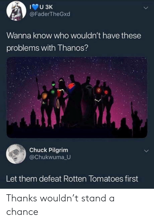 Rotten Tomatoes, Thanos, and Wanna Know: U 3K  @FaderTheGxd  Wanna know who wouldn't have these  problems with Thanos?  Chuck Pilgrim  @Chukwuma U  Let them defeat Rotten Tomatoes first Thanks wouldn't stand a chance