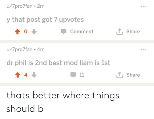 Best, Got, and Dr Phil: u/7pro7fan 2m  y that post got 7 upvotes  0  Comment  T Share  u/7pro7fan 4m  dr phil is 2nd best mod liam is 1st  4  甲11  T. Share thats better where things should b