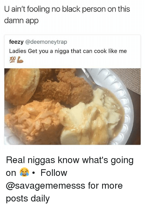 Memes, Black, and 🤖: U ain't fooling no black person on this  damn app  feezy @deemoneytrap  Ladies Get you a nigga that can cook like me Real niggas know what's going on 😂 • ➫➫ Follow @savagememesss for more posts daily