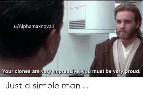 Proud, Simple, and Man: u/Alphamaxnova1  Your clones are very impressive you must be very proud. Just a simple man...