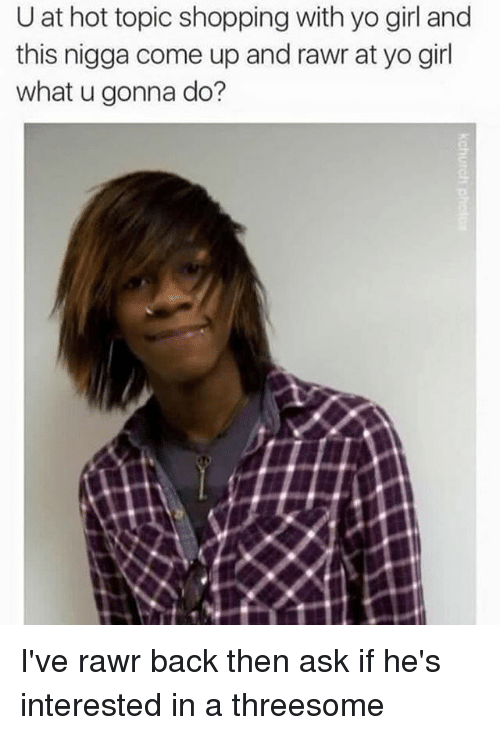 Dank, Shopping, and Yo: U at hot topic shopping with yo girl and  this nigga come up and rawr at yo girl  what u gonna do? I've rawr back then ask if he's interested in a threesome