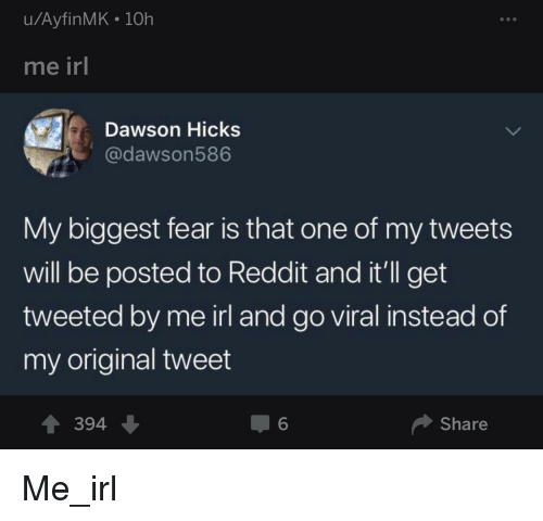 Reddit, Fear, and Irl: u/AyfinMK 10h  me irl  Dawson Hicks  @dawson586  My biggest fear is that one of my tweets  will be posted to Reddit and it'll get  tweeted by me irl and go viral instead of  my original tweet  394、  6  Share