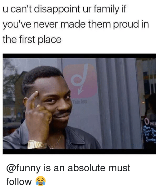 Family, Funny, and Memes: u can't disappoint ur family if  you've never made them proud in  the first place  per  Man  ль @funny is an absolute must follow 😂