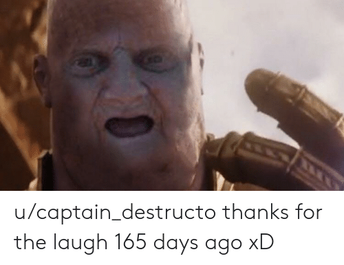 Funny, For, and Laugh: u/captain_destructo thanks for the laugh 165 days ago xD