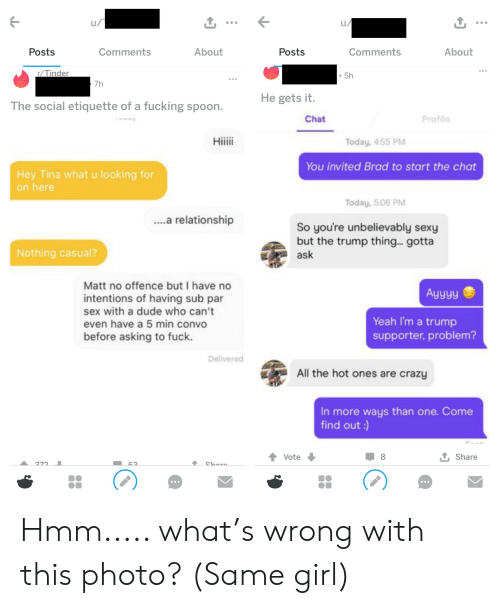Crazy, Dude, and Fucking: u/  Comments  About  Comments  Posts  About  Posts  r/Tinder  5h  7h  He gets it.  The social etiquette of a fucking spoon.  Profile  Chat  Hiiii  Today, 4:55 PM  You invited Brad to start the chat  Hey Tina what u looking for  on here  Today, 5:06 PM  ..a relationship  So you're unbelievably sexy  but the trump thing.. gotta  Nothing casual?  ask  Matt no offence but I have no  Ayyyy  intentions of having sub par  sex with a dude who can't  even have a 5 min convo  Yeah I'm a trump  supporter, problem?  before asking to fuck.  Delivered  All the hot ones are crazy  In more ways than one. Come  find out:)  t Share  Vote  272  Chare  62 Hmm..... what's wrong with this photo? (Same girl)