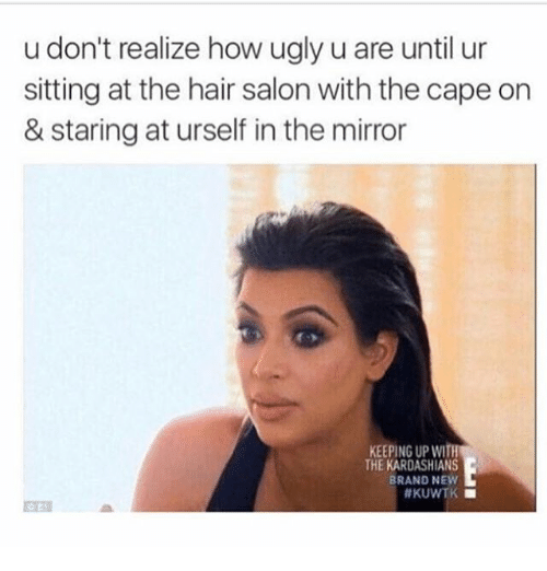 Kardashians, Keeping Up With the Kardashians, and Ugly: u don't realize how ugly u are until ur  sitting at the hair salon with the cape on  & staring at urself in the mirror  KEEPING UP WITh  THE KARDASHIANS  BRAND NEW  #KUWTK ■