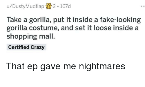 Crazy, Fake, and Shopping: u/DustyMudflap2. 167d  Take a gorilla, put it inside a fake-looking  gorilla costume, and set it loose inside a  shopping mall.  Certified Crazy That ep gave me nightmares