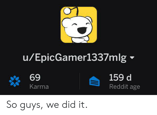 uEpicGamer1337m Lg 69 159 D Reddit Age Karma So Guys We Did It
