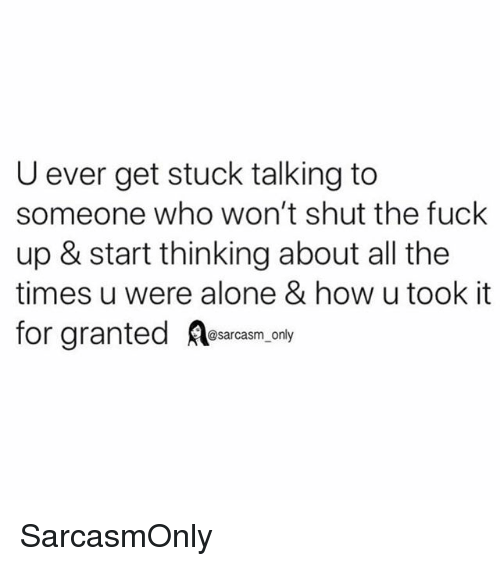 Being Alone, Funny, and Memes: U ever get stuck talking to  someone who won't shut the fuck  up & start thinking about all the  times u were alone & how u took it  for granted Aesarcasm, ny SarcasmOnly