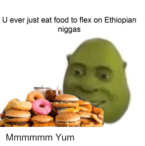 Flexing, Food, and Dank Memes: U ever just eat food to flex on Ethiopian  niggas