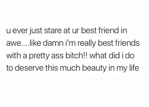 Ass, Best Friend, and Bitch: u ever just stare at ur best friend in  awe.... ike damn i'm really best friends  with a pretty ass bitch!! what did i do  to deserve this much beauty in my life