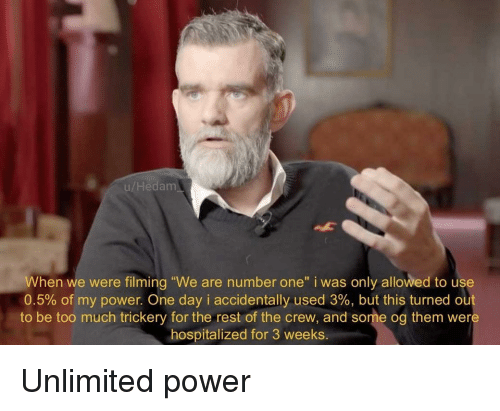 "Too Much, Power, and The Crew: u/Hedam  When we were filming ""We are number one"" i was only allowed to use  0.5% of my power. One day i accidentally used 3%, but this turned out  to be too much trickery for the rest of the crew, and some og them were  hospitalized for 3 weeks Unlimited power"