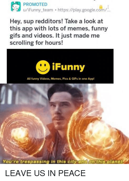 Funny, Funny Gifs, and Google: u/iFunny team https://play.google.com/  Hey, sup redditors! Take a look at  this app with lots of memes, funny  gifs and videos. It just made me  scrolling for hours!  iFunny  All funny Videos, Memes, Pics & GIFs in one App!  You're trespassing in this city and on this 'planet LEAVE US IN PEACE