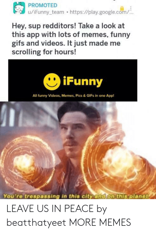 Dank, Funny, and Funny Gifs: u/iFunny team https://play.google.com/  Hey, sup redditors! Take a look at  this app with lots of memes, funny  gifs and videos. It just made me  scrolling for hours!  iFunny  All funny Videos, Memes, Pics & GIFs in one App!  You're trespassing in this city and on this 'planet LEAVE US IN PEACE by beatthatyeet MORE MEMES