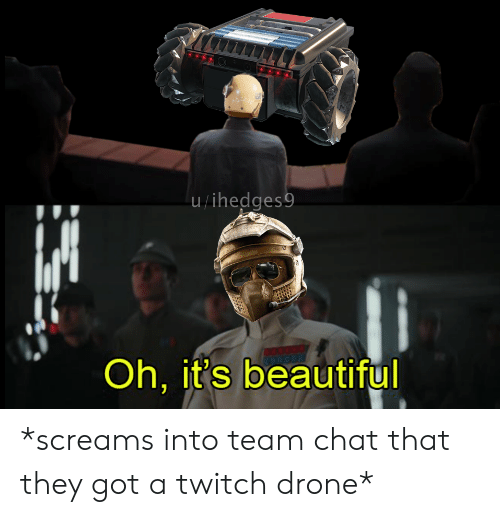 Beautiful, Drone, and Twitch: u/ihedges9  Oh, it's beautiful *screams into team chat that they got a twitch drone*