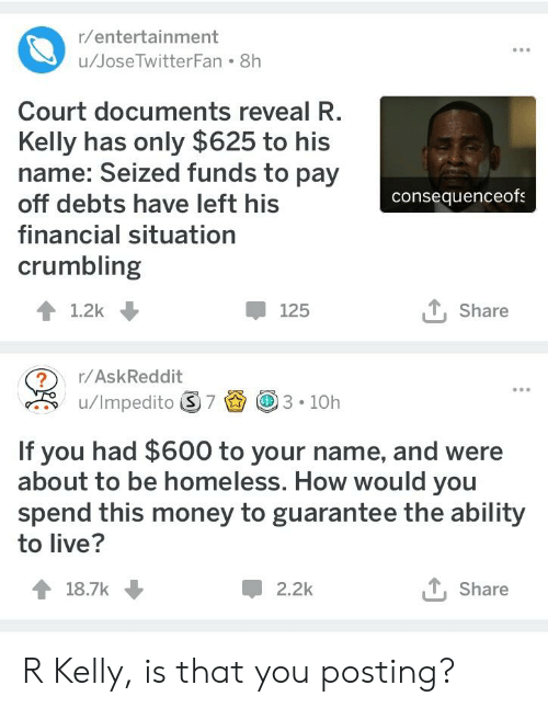 Homeless, Money, and R. Kelly: u/JoseTwitterFan 8h  Court documents reveal R  Kelly has only $625 to his  name: Seized funds to pay  off debts have left his  financial situation  crumbling  consequenceof  125  Share  ?r/AskReddit  If you had $600 to your name, and were  about to be homeless. How would you  spend this money to guarantee the ability  to live?  18.7k  2.2k  T Share R Kelly, is that you posting?