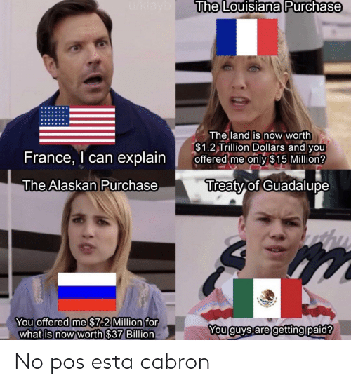 France, Louisiana, and What Is: u/klayb  The Louisiana Purchase  The land is now worth  $1.2 Trillion Dollars and you  offered me only $15 Million?  France, I can explain  Treaty of Guadalupe  The Alaskan Purchase  You offered me $7.2 Million for  what is now worth $37 Billion  You guys are getting paid? No pos esta cabron
