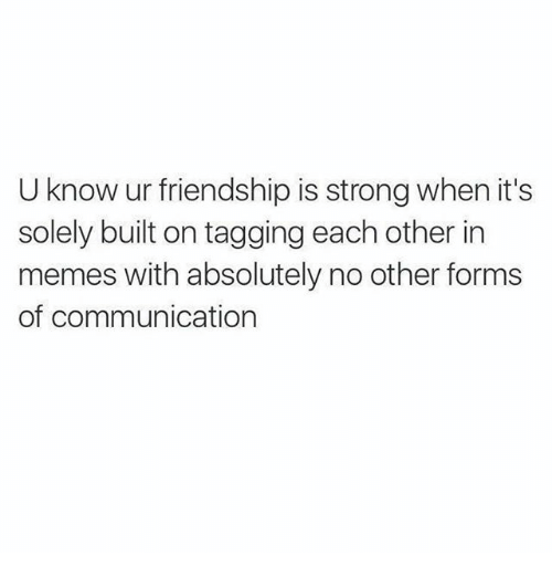 Memes, Strong, and Friendship: U know ur friendship is strong when it's  solely built on tagging each other in  memes with absolutely no other forms  of communication