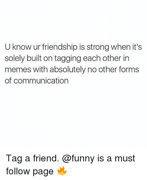 Funny, Memes, and Strong: U know ur friendship is strong when it's  solely built on tagging each other in  memes with absolutely no other forms  of communication Tag a friend. @funny is a must follow page 🔥