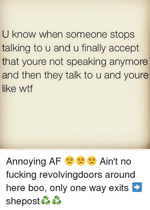 Af, Boo, and Fucking: U know when someone stops  talking to u and u finally accept  that youre not speaking anymore  and then they talk to u and youre  like wtf Annoying AF 😒😒😒 Ain't no fucking revolvingdoors around here boo, only one way exits ➡ shepost♻♻