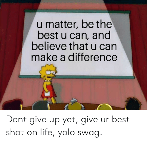 Life, Swag, and Yolo: u matter, be the  best u can, and  believe that u can  make a difference Dont give up yet, give ur best shot on life, yolo swag.
