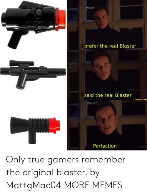 Dank, Memes, and Target: u/MattgMac04  O prefer the real Blaster  I said the real Blaster  Perfection Only true gamers remember the original blaster. by MattgMac04 MORE MEMES