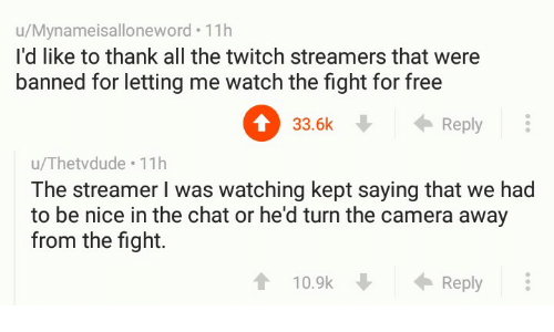 Twitch, Camera, and Chat: u/Mynameisalloneword. 11h  I'd like to thank all the twitch streamers that were  banned for letting me watch the fight for free  0 . ←Reply  33.6k  u/Thetvdude 11h  The streamer I was watching kept saying that we had  to be nice in the chat or he'd turn the camera away  from the fight.  10.9k  Reply