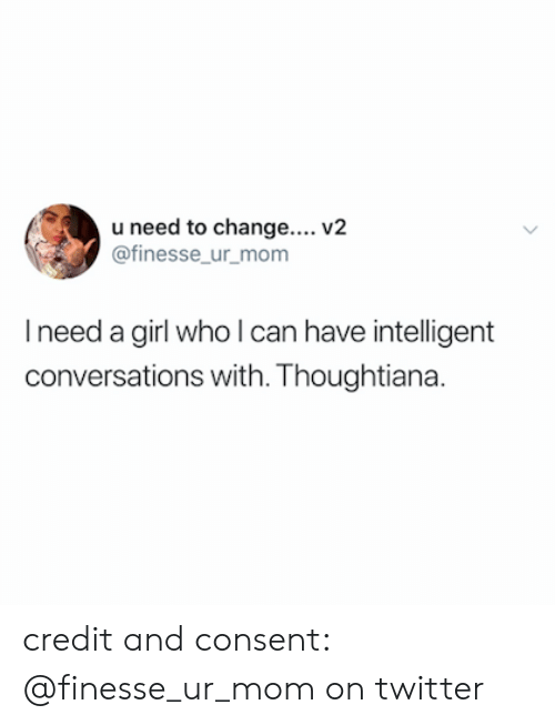 Twitter, Girl, and Change: u need to change.... V2  @finesse ur mom  I need a girl who l can have intelligent  conversations with. Thoughtiana. credit and consent: @finesse_ur_mom on twitter