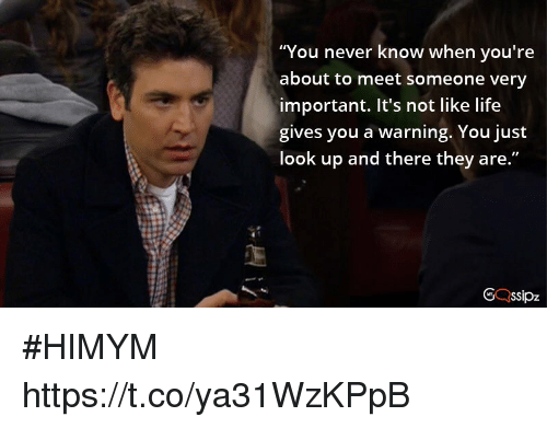 Life, Memes, and Never: u never know when you're  about to meet someone very  important. It's not like life  gives you a warning. You just  look up and there they are #HIMYM https://t.co/ya31WzKPpB
