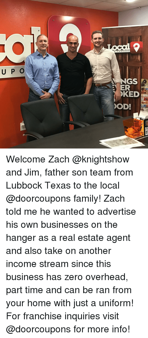 Memes, Zero, and Texas: U P O  c o u p o N S  NGS  ER  KED  OD! Welcome Zach @knightshow and Jim, father son team from Lubbock Texas to the local @doorcoupons family! Zach told me he wanted to advertise his own businesses on the hanger as a real estate agent and also take on another income stream since this business has zero overhead, part time and can be ran from your home with just a uniform! For franchise inquiries visit @doorcoupons for more info!