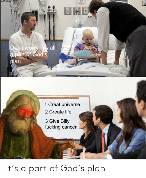 Fucking, God, and Life: u/Phillbo  Don't worry, its all  a part of God's  plan  1 Creat universe  2 Create life  3 Give Billy  fucking cancer It's a part of God's plan
